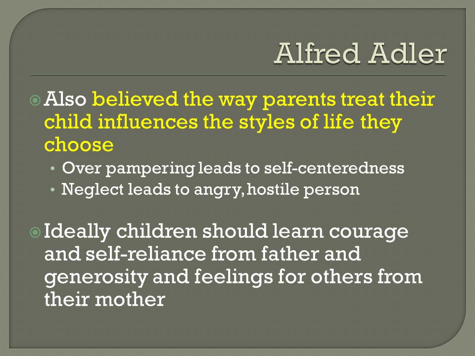 Alfred Adler Also believed the way parents treat their child influences the styles of life they choose.