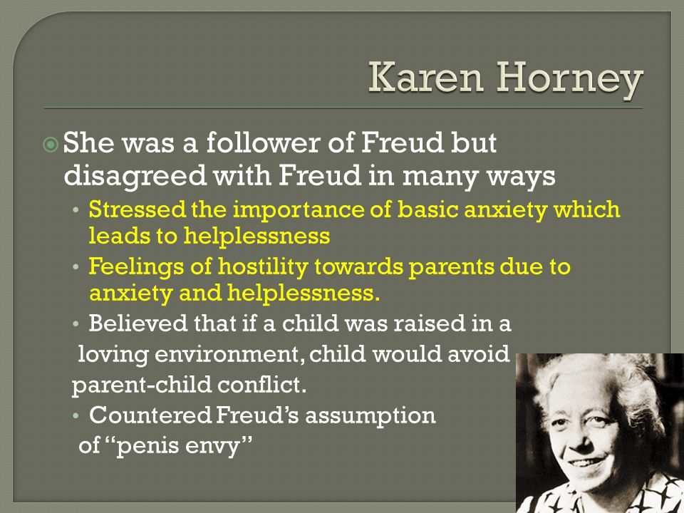 Karen Horney She was a follower of Freud but disagreed with Freud in many ways.