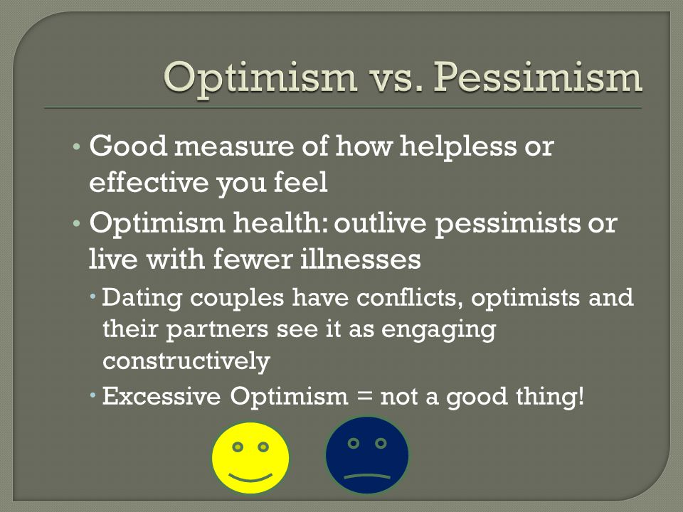 Optimism vs. Pessimism Good measure of how helpless or effective you feel. Optimism health: outlive pessimists or live with fewer illnesses.