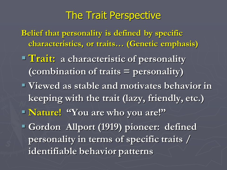 The Trait Perspective Belief that personality is defined by specific characteristics, or traits… (Genetic emphasis)