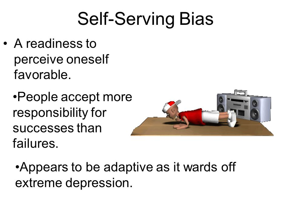 Self-Serving Bias A readiness to perceive oneself favorable.