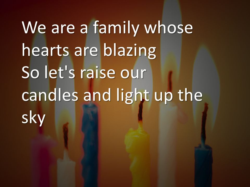 We are a family whose hearts are blazing So let s raise our candles and light up the sky
