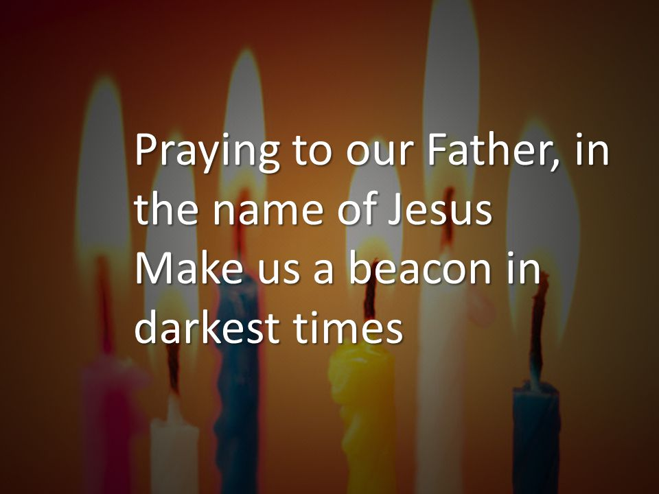 Praying to our Father, in the name of Jesus Make us a beacon in darkest times