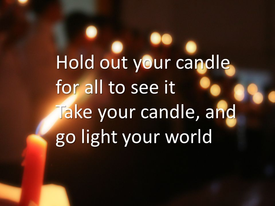 Hold out your candle for all to see it Take your candle, and go light your world