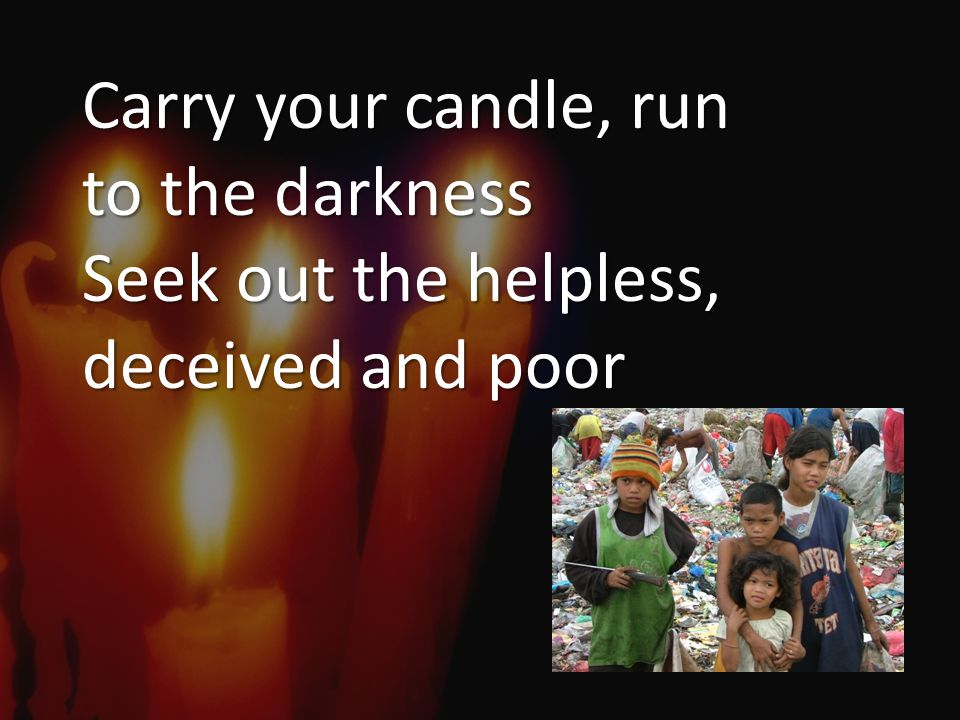 Carry your candle, run to the darkness Seek out the helpless, deceived and poor