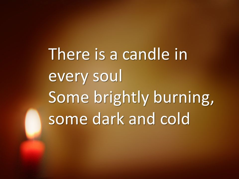 There is a candle in every soul Some brightly burning, some dark and cold