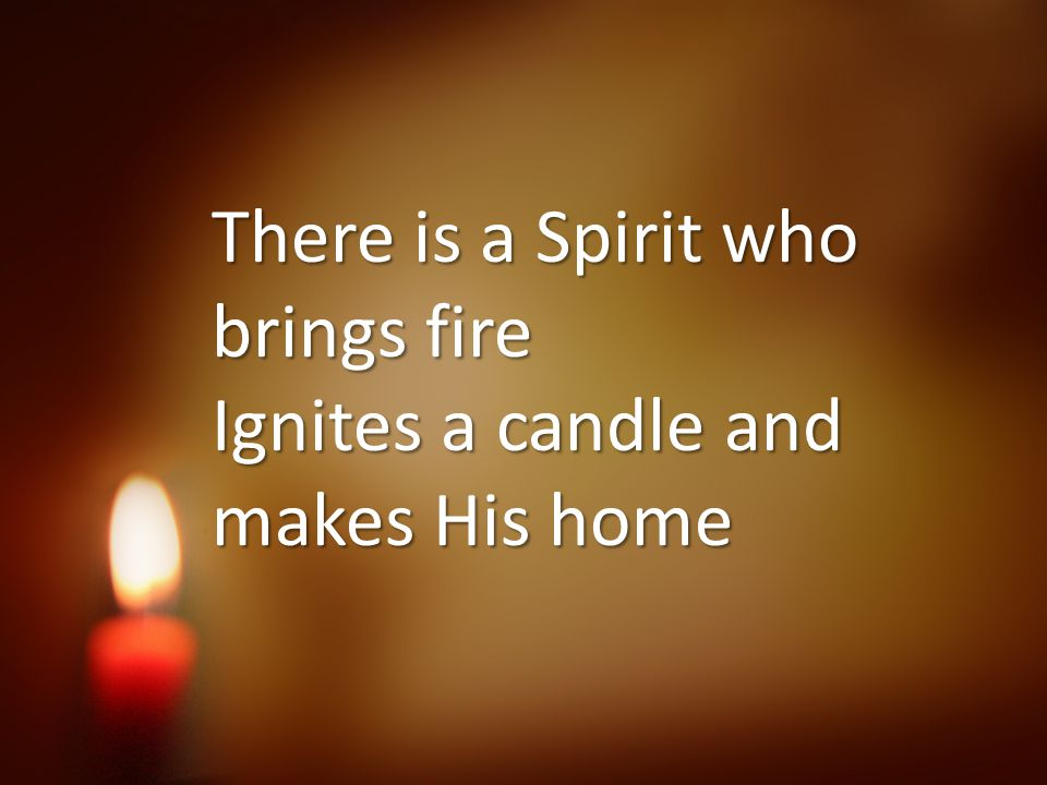 There is a Spirit who brings fire Ignites a candle and makes His home