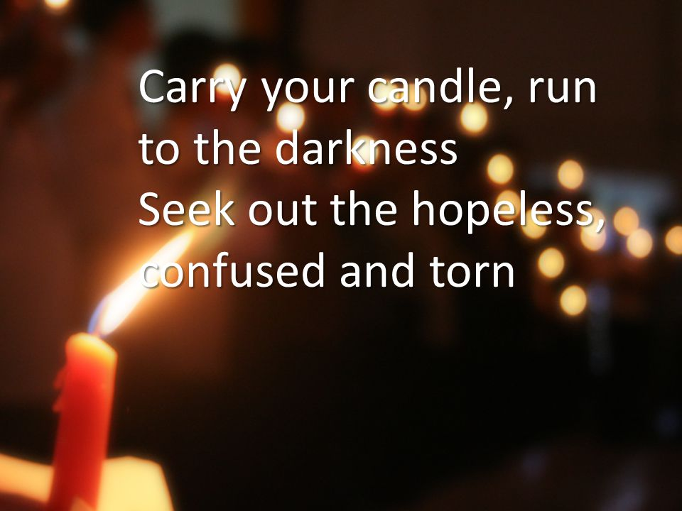 Carry your candle, run to the darkness Seek out the hopeless, confused and torn