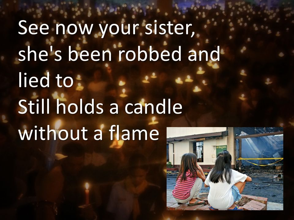 See now your sister, she s been robbed and lied to Still holds a candle without a flame
