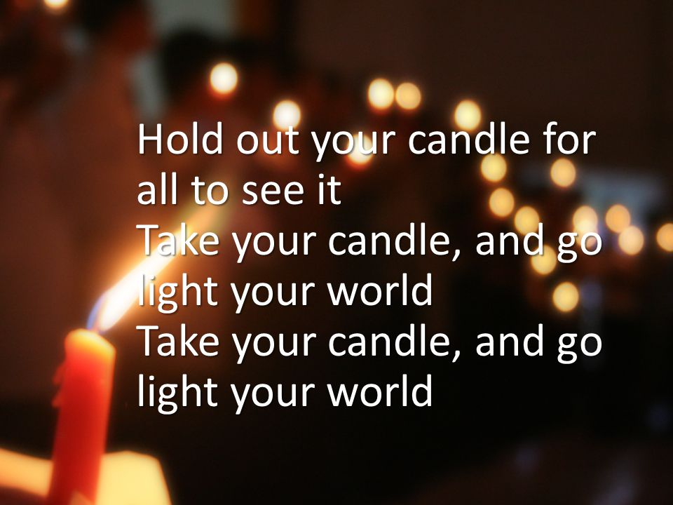 Hold out your candle for all to see it Take your candle, and go light your world Take your candle, and go light your world