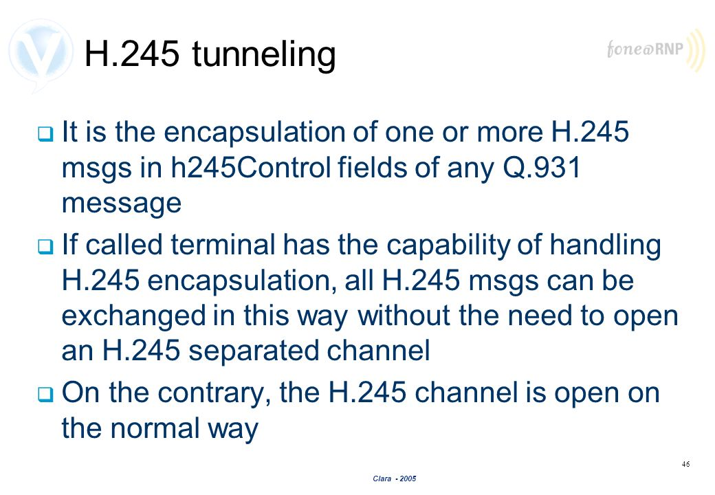 H.245 tunneling It is the encapsulation of one or more H.245 msgs in h245Control fields of any Q.931 message.