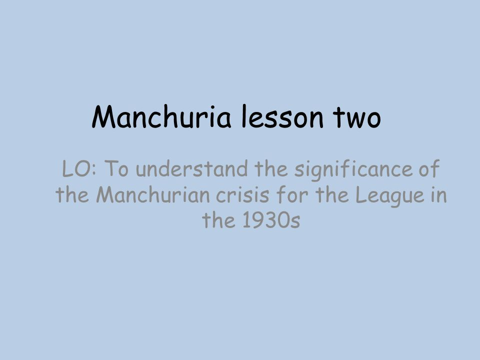 Manchuria lesson two LO: To understand the significance of the Manchurian crisis for the League in the 1930s.