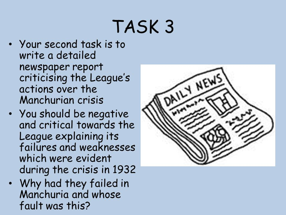 TASK 3 Your second task is to write a detailed newspaper report criticising the League's actions over the Manchurian crisis.
