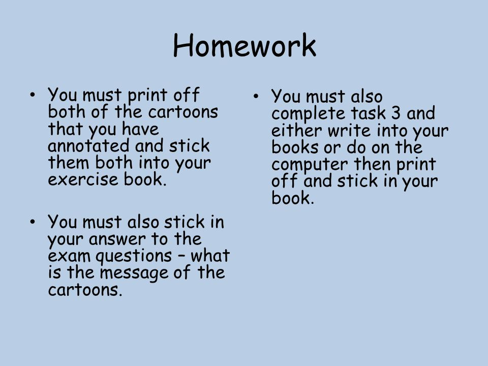 Homework You must print off both of the cartoons that you have annotated and stick them both into your exercise book.