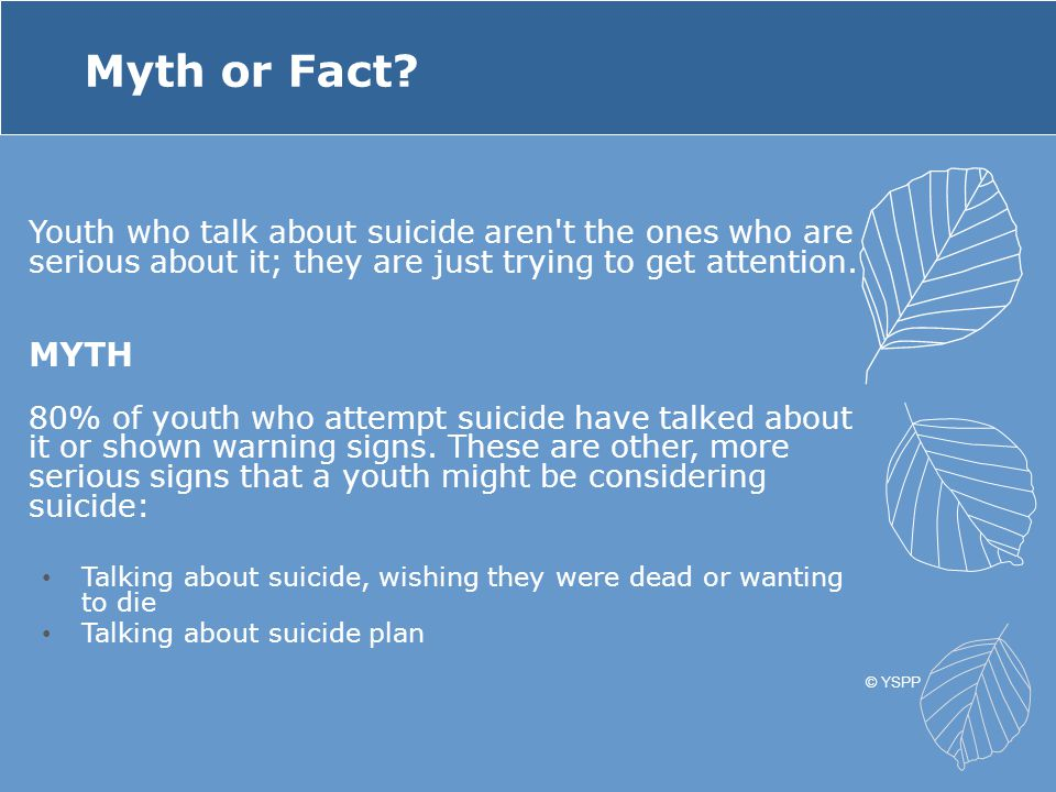 Myth or Fact Youth who talk about suicide aren t the ones who are serious about it; they are just trying to get attention.
