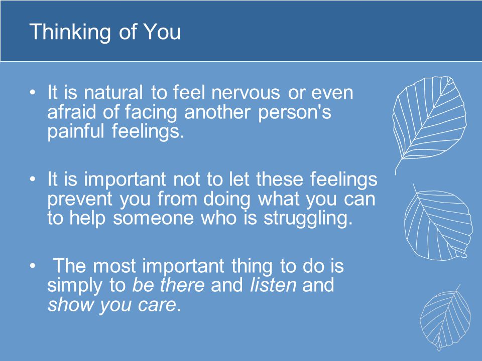 Thinking of You It is natural to feel nervous or even afraid of facing another person s painful feelings.