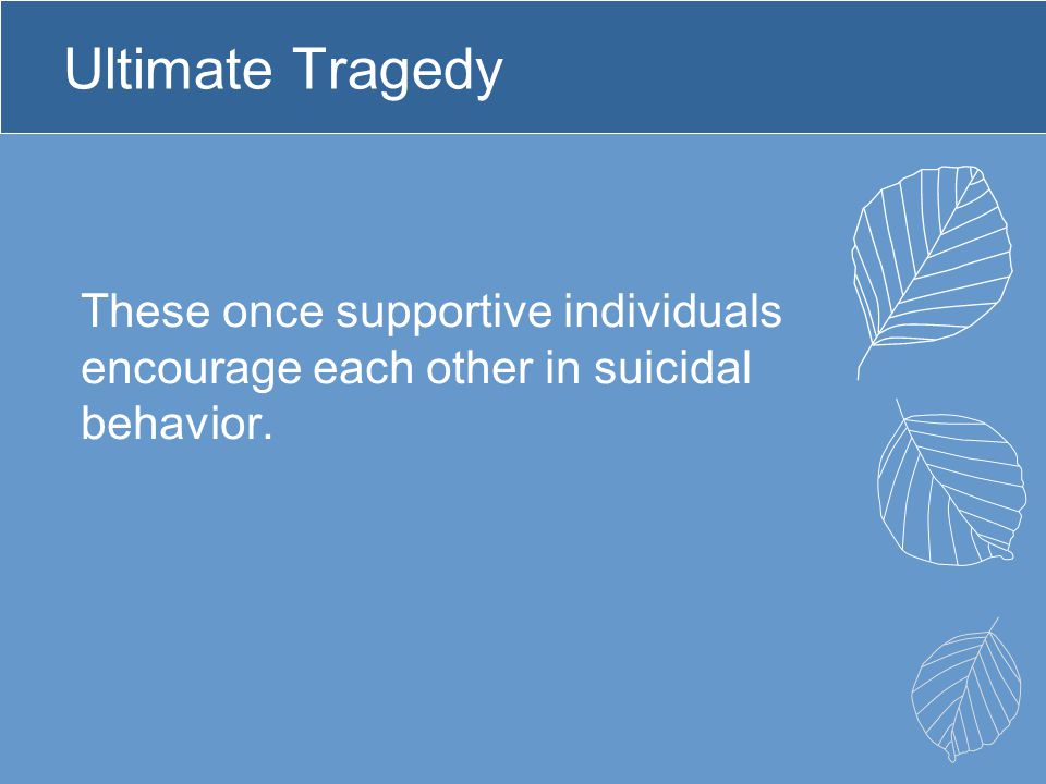 Ultimate Tragedy These once supportive individuals encourage each other in suicidal behavior.
