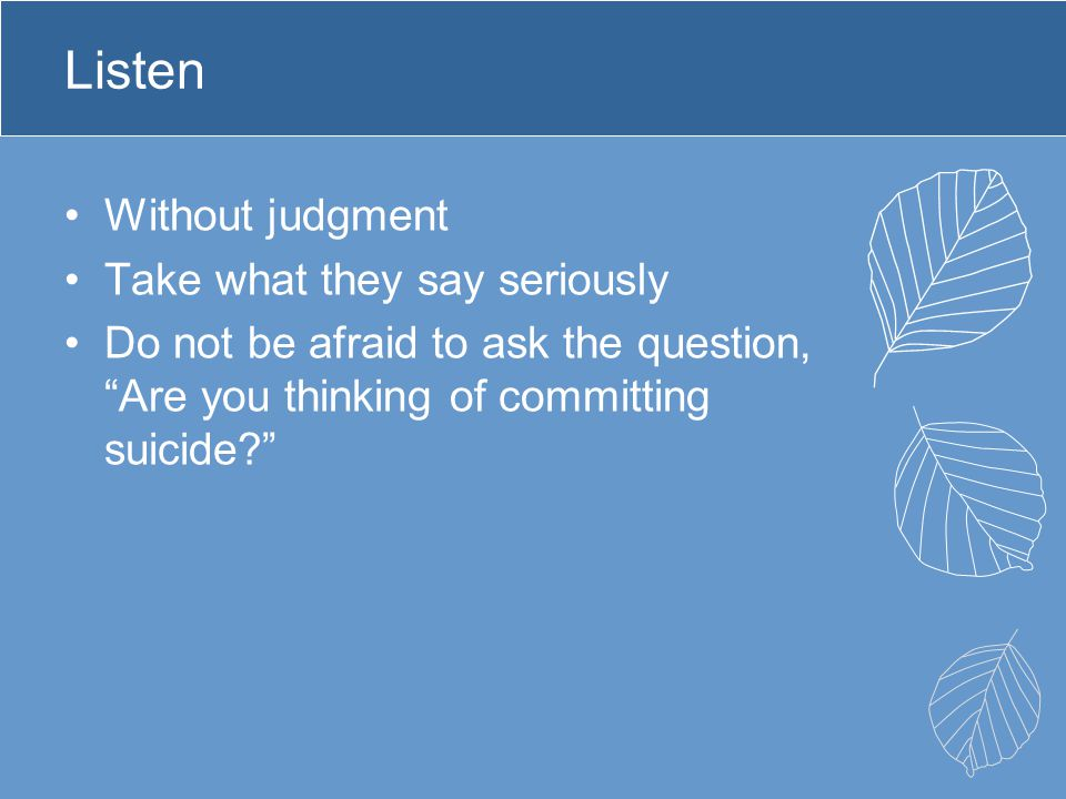 Listen Without judgment Take what they say seriously