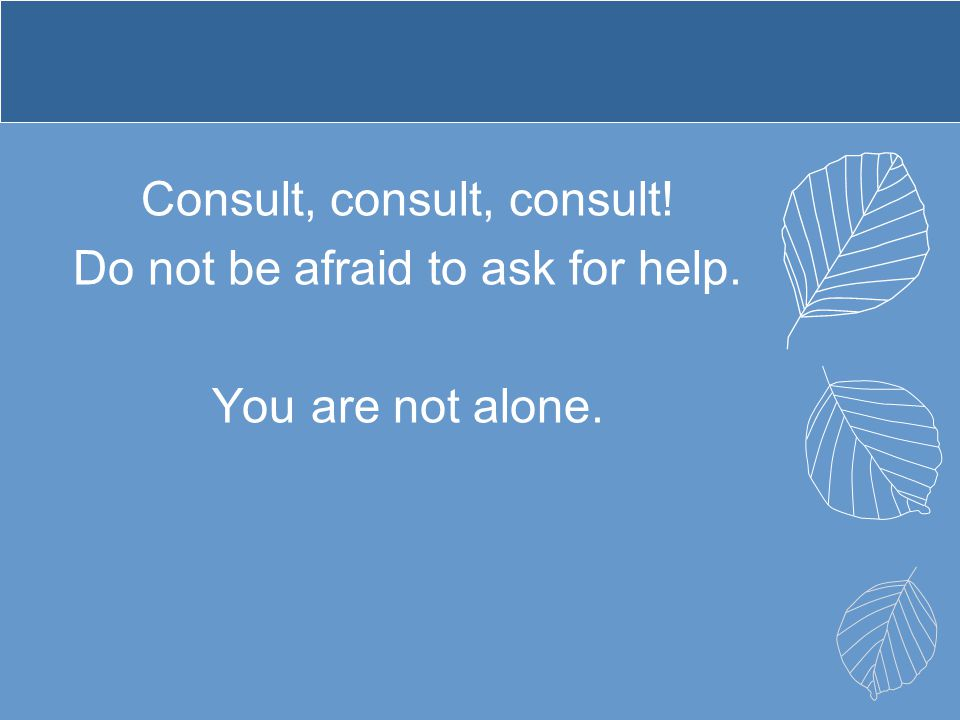 Consult, consult, consult. Do not be afraid to ask for help