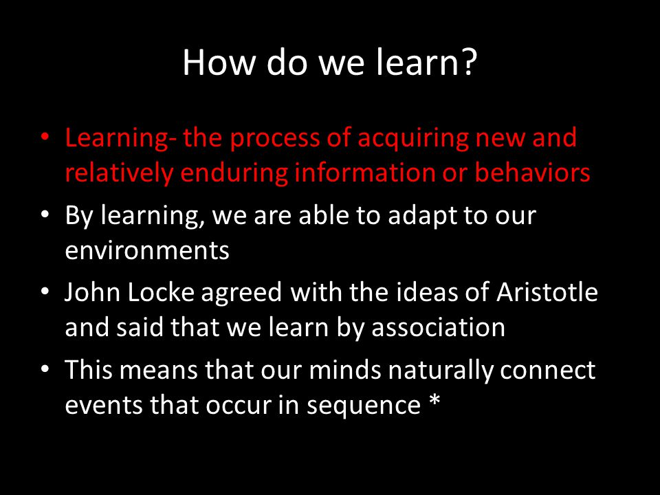 How do we learn Learning- the process of acquiring new and relatively enduring information or behaviors.