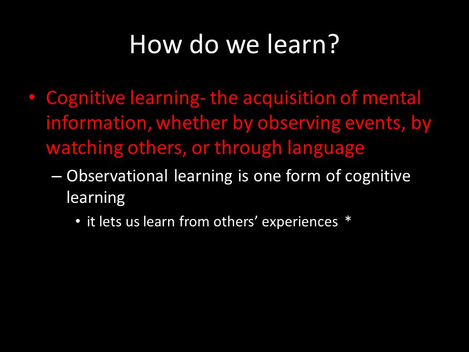 How do we learn Cognitive learning- the acquisition of mental information, whether by observing events, by watching others, or through language.