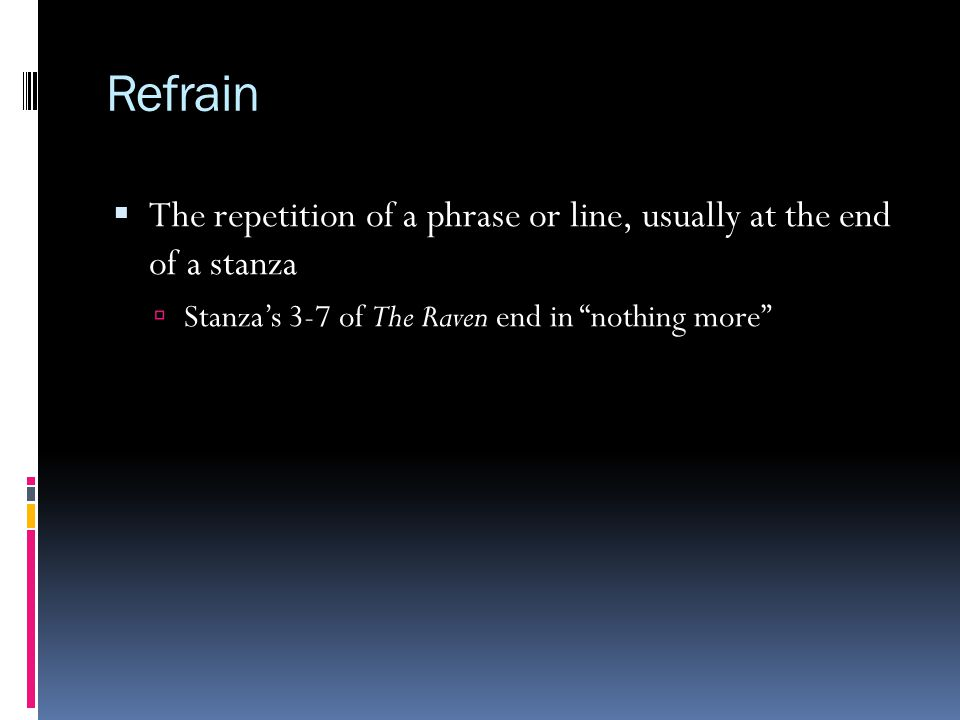 Refrain The repetition of a phrase or line, usually at the end of a stanza.