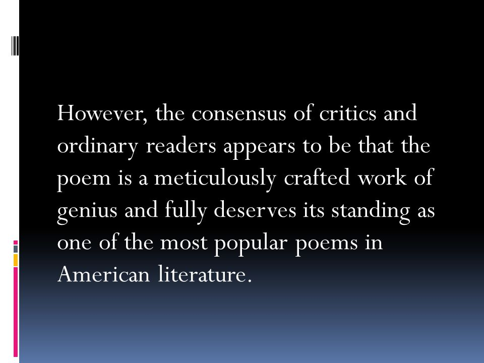 However, the consensus of critics and ordinary readers appears to be that the poem is a meticulously crafted work of genius and fully deserves its standing as one of the most popular poems in American literature.
