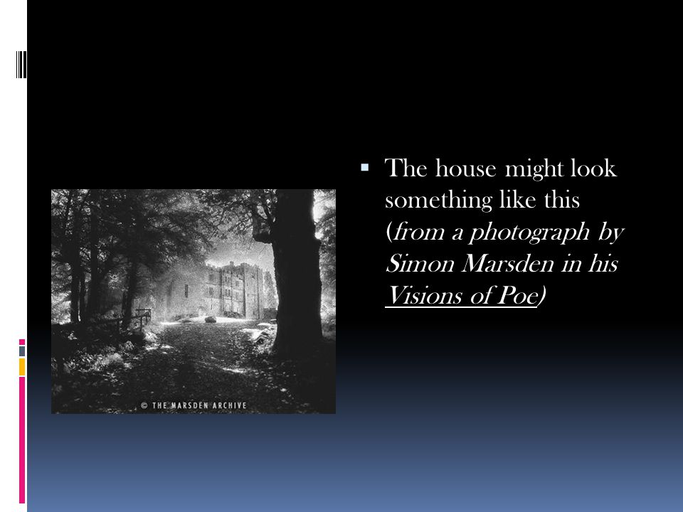 The house might look something like this (from a photograph by Simon Marsden in his Visions of Poe)