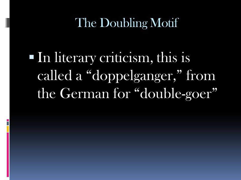 The Doubling Motif In literary criticism, this is called a doppelganger, from the German for double-goer