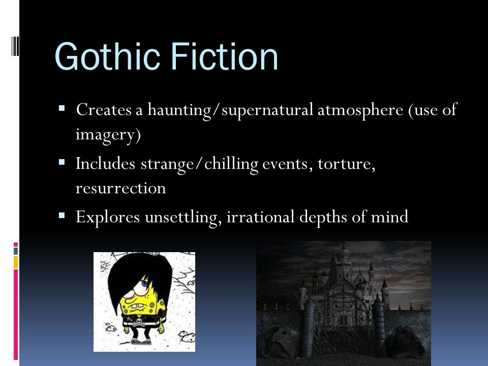 Gothic Fiction Creates a haunting/supernatural atmosphere (use of imagery) Includes strange/chilling events, torture, resurrection.
