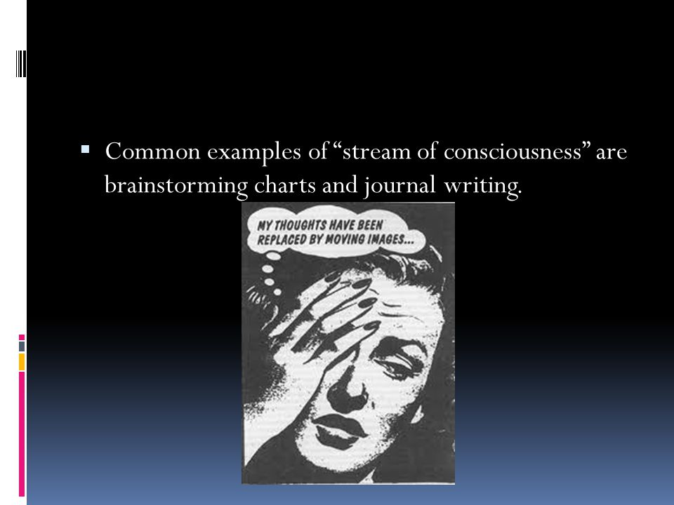 Common examples of stream of consciousness are brainstorming charts and journal writing.