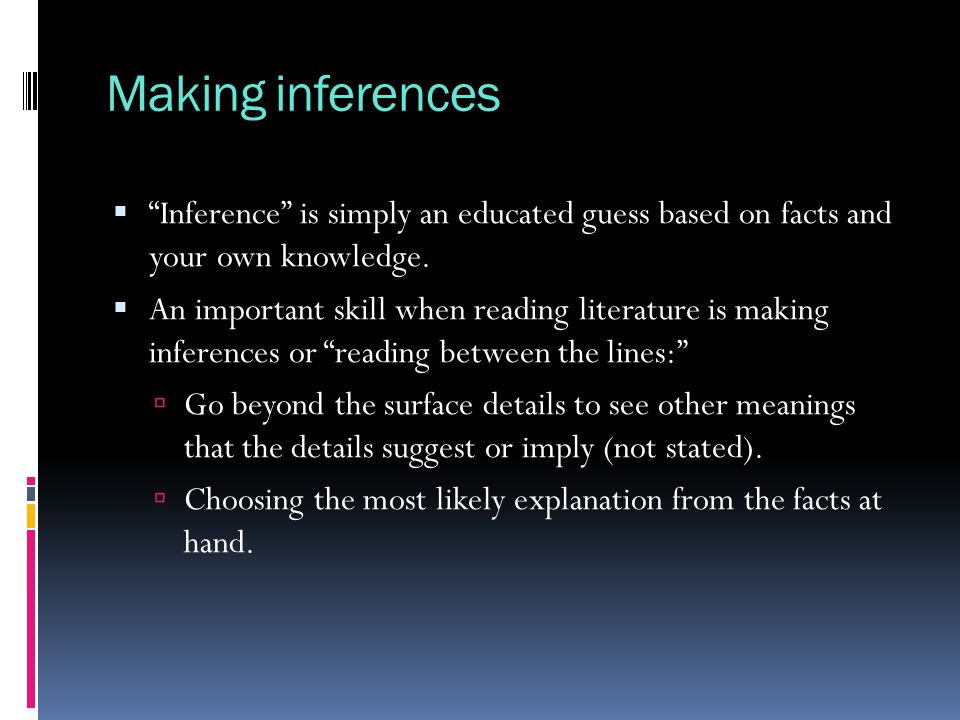 Making inferences Inference is simply an educated guess based on facts and your own knowledge.