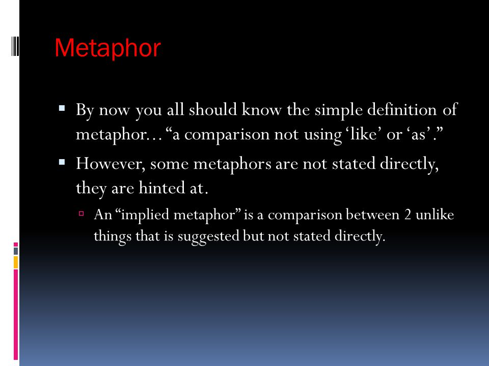 Metaphor By now you all should know the simple definition of metaphor... a comparison not using 'like' or 'as'.