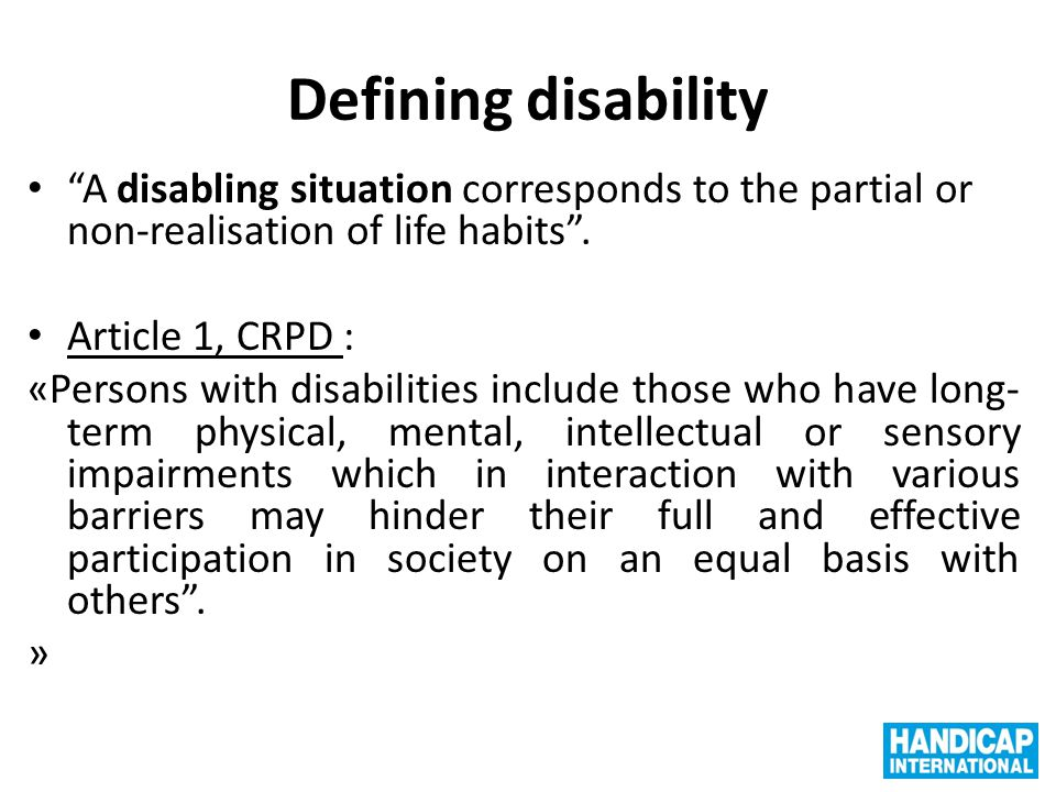 Defining disability A disabling situation corresponds to the partial or non-realisation of life habits .