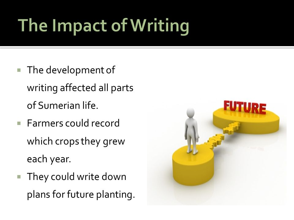 The Impact of Writing The development of writing affected all parts of Sumerian life. Farmers could record which crops they grew each year.