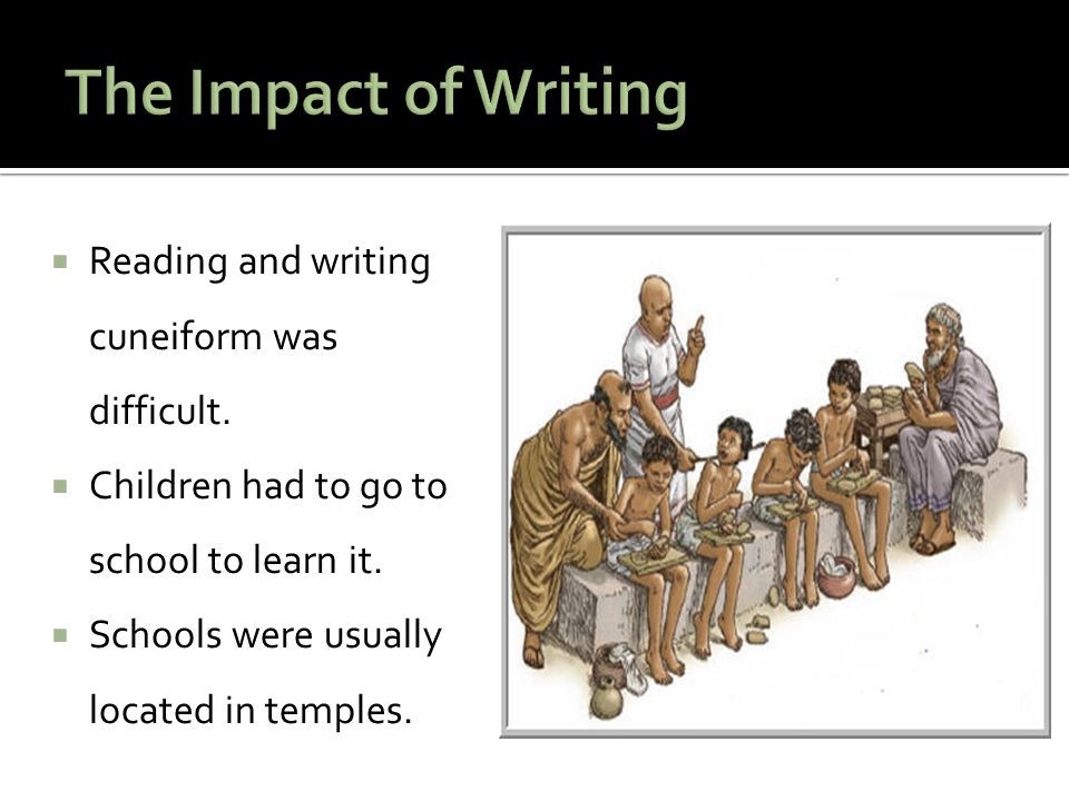 The Impact of Writing Reading and writing cuneiform was difficult.