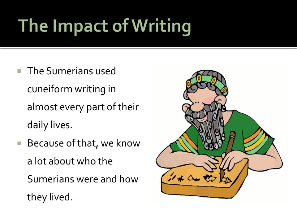 The Impact of Writing The Sumerians used cuneiform writing in almost every part of their daily lives.