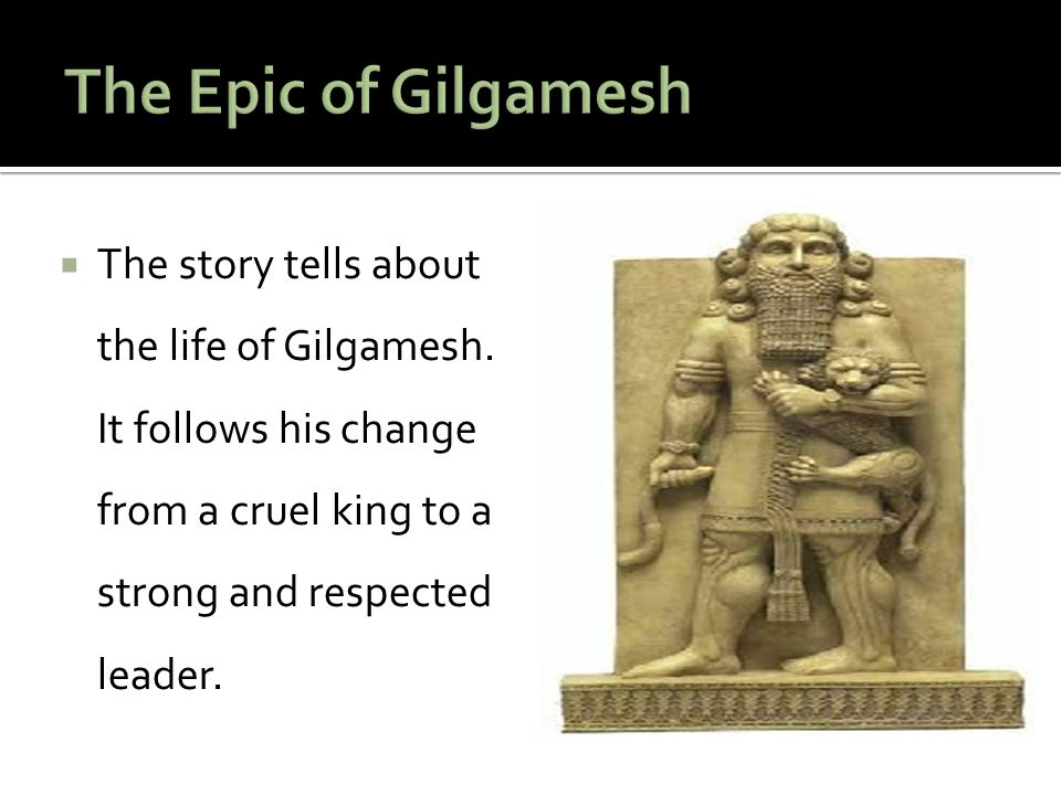 The Epic of Gilgamesh The story tells about the life of Gilgamesh.