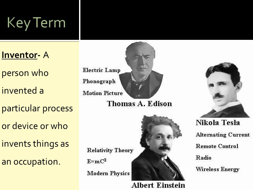 Key Term Inventor- A person who invented a particular process or device or who invents things as an occupation.