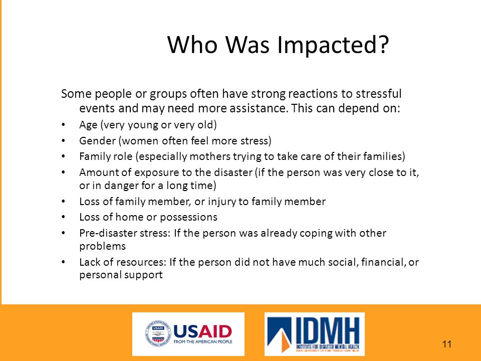 Who Was Impacted Some people or groups often have strong reactions to stressful events and may need more assistance. This can depend on: