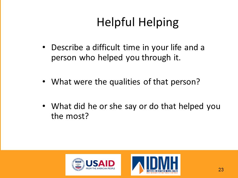 Helpful Helping Describe a difficult time in your life and a person who helped you through it. What were the qualities of that person