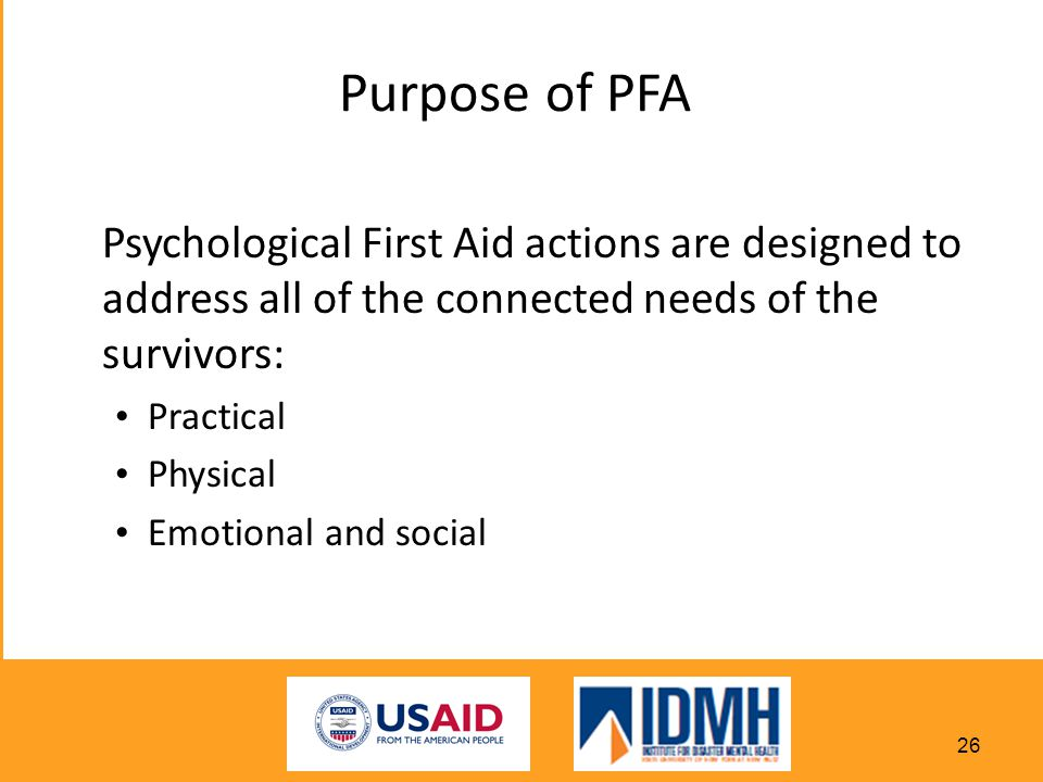 Purpose of PFA Psychological First Aid actions are designed to address all of the connected needs of the survivors: