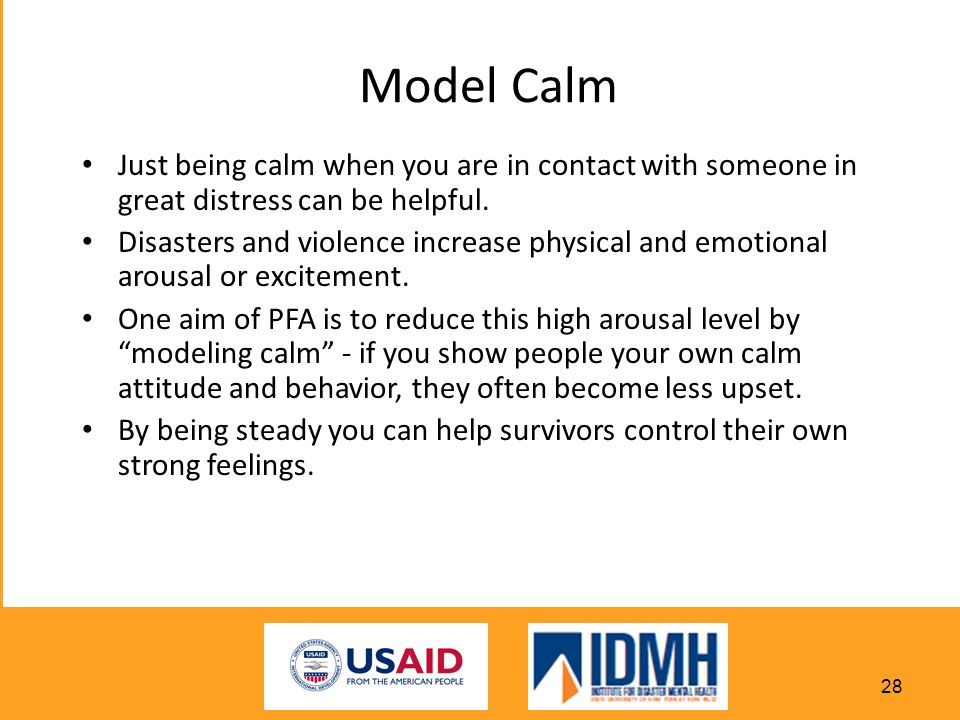 Model Calm Just being calm when you are in contact with someone in great distress can be helpful.