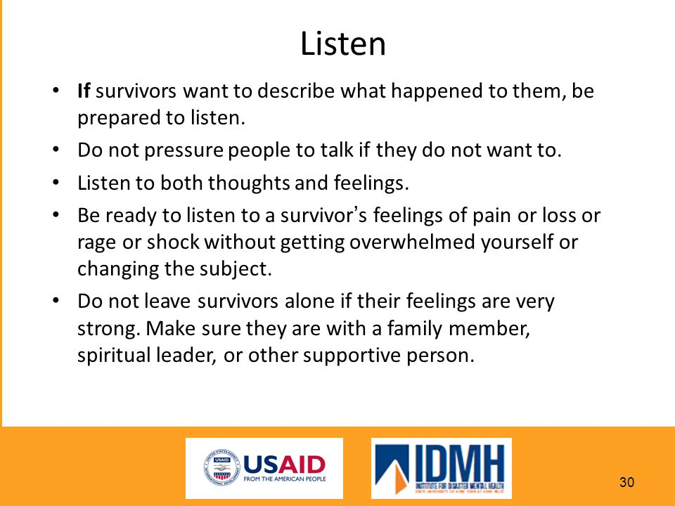 Listen If survivors want to describe what happened to them, be prepared to listen. Do not pressure people to talk if they do not want to.