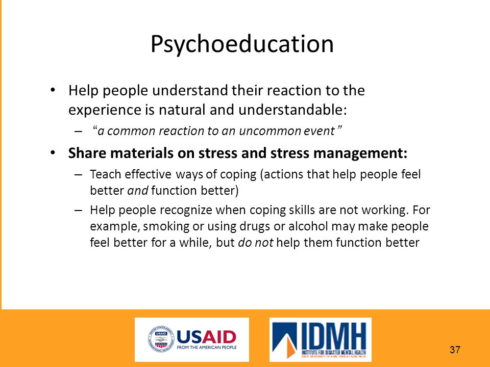 Psychoeducation Help people understand their reaction to the experience is natural and understandable: