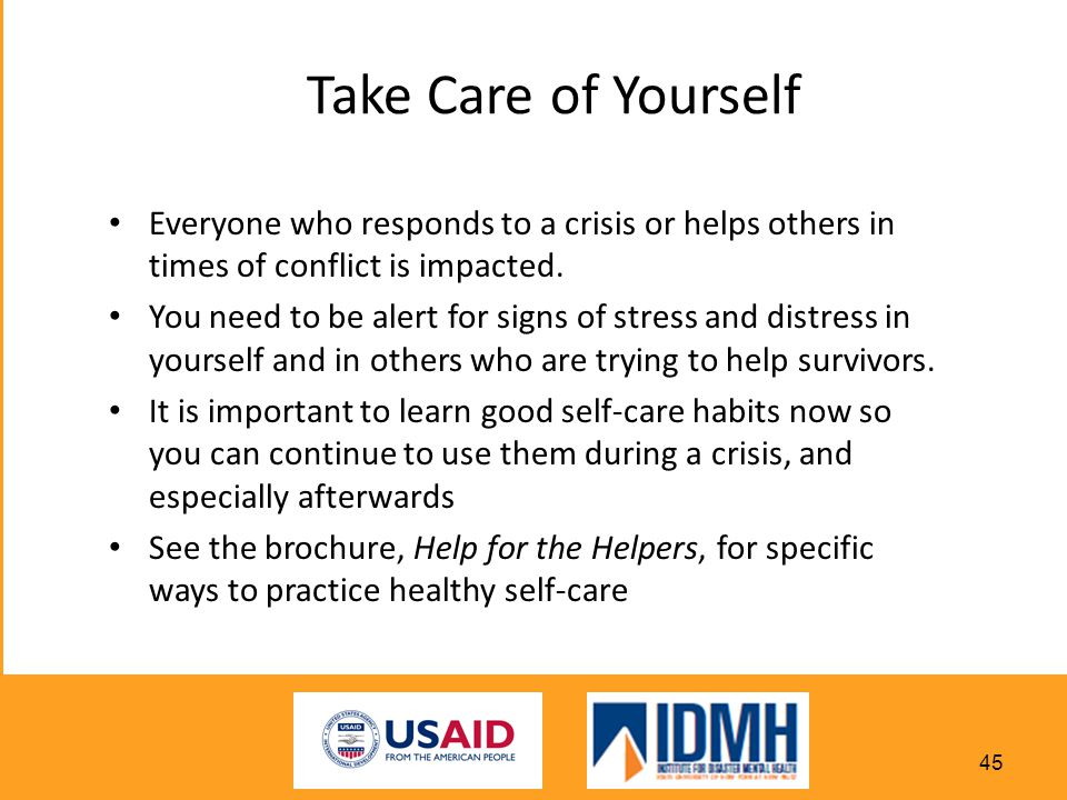 Take Care of Yourself Everyone who responds to a crisis or helps others in times of conflict is impacted.