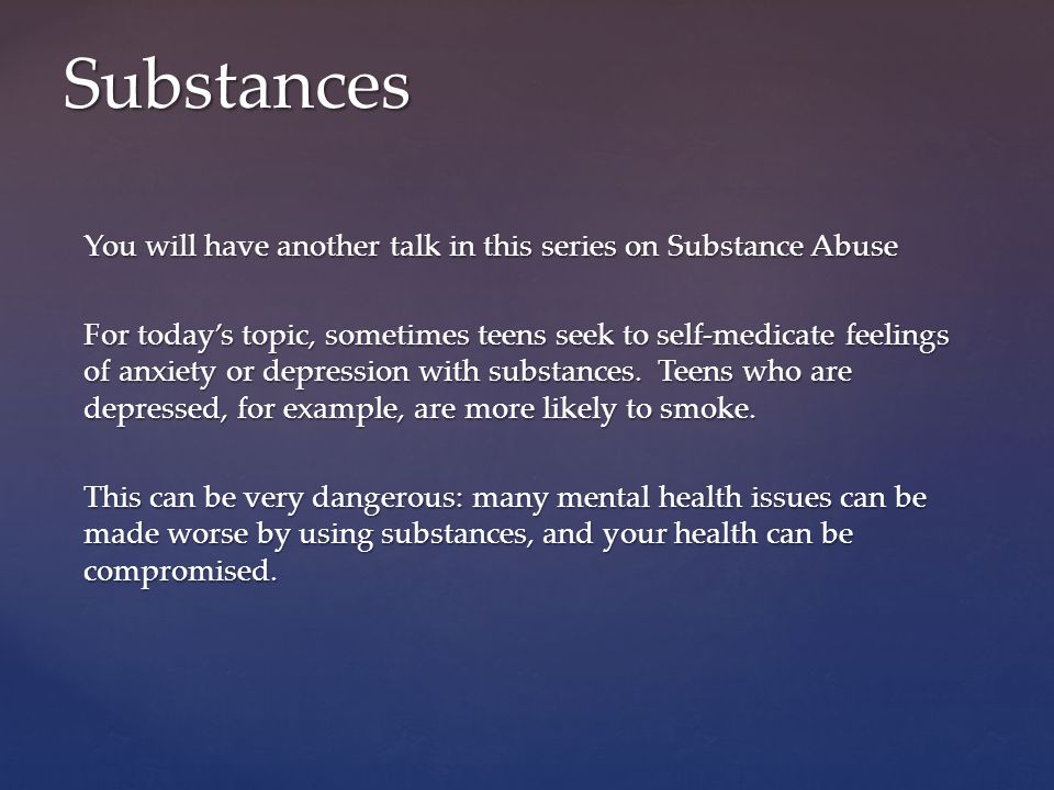 Substances You will have another talk in this series on Substance Abuse.