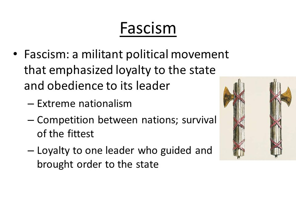 Fascism Fascism: a militant political movement that emphasized loyalty to the state and obedience to its leader.