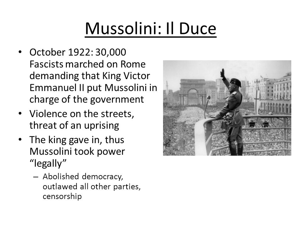 Mussolini: Il Duce October 1922: 30,000 Fascists marched on Rome demanding that King Victor Emmanuel II put Mussolini in charge of the government.