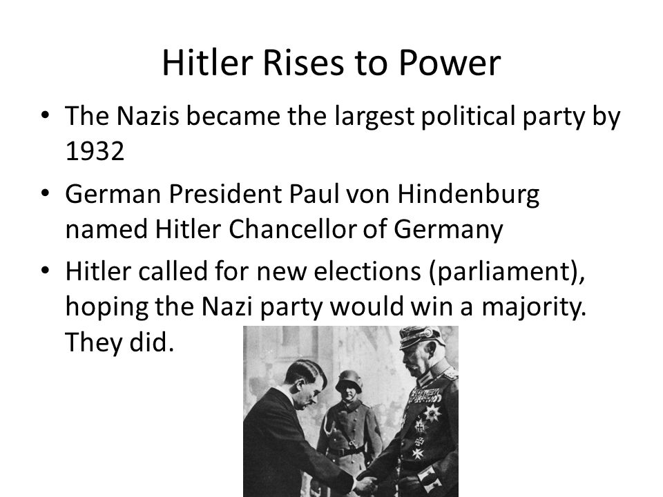 Hitler Rises to Power The Nazis became the largest political party by German President Paul von Hindenburg named Hitler Chancellor of Germany.